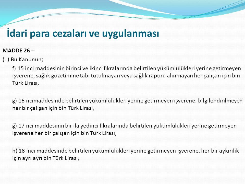 İdari para cezaları ve uygulanması MADDE 26 – (1) Bu Kanunun; f) 15 inci maddesinin birinci ve ikinci fıkralarında belirtilen yükümlülükleri yerine getirmeyen işverene, sağlık gözetimine tabi tutulmayan veya sağlık raporu alınmayan her çalışan için bin Türk Lirası, g) 16 ncımaddesinde belirtilen yükümlülükleri yerine getirmeyen işverene, bilgilendirilmeyen her bir çalışan için bin Türk Lirası, ğ) 17 nci maddesinin bir ila yedinci fıkralarında belirtilen yükümlülükleri yerine getirmeyen işverene her bir çalışan için bin Türk Lirası, h) 18 inci maddesinde belirtilen yükümlülükleri yerine getirmeyen işverene, her bir aykırılık için ayrı ayrı bin Türk Lirası,