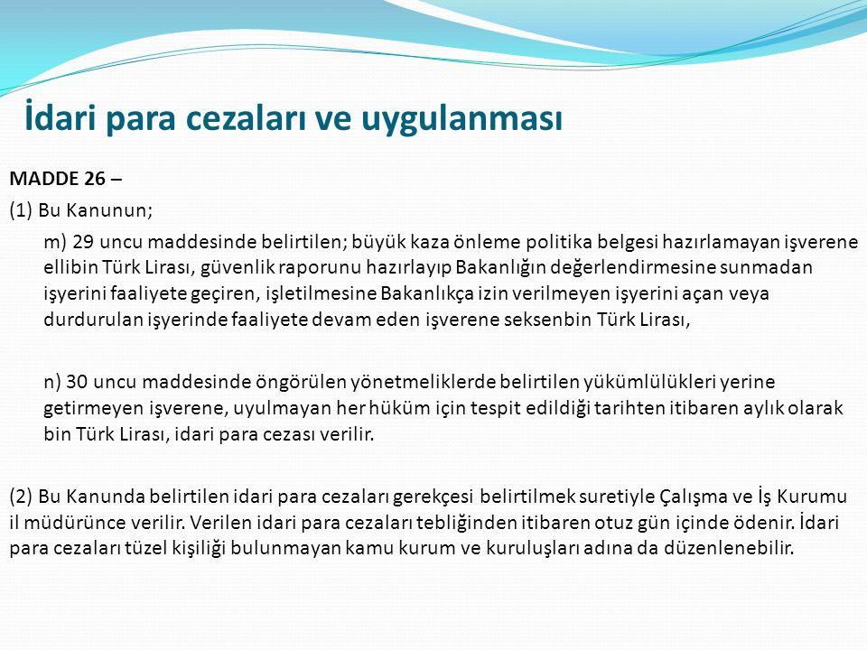 İdari para cezaları ve uygulanması MADDE 26 – (1) Bu Kanunun; m) 29 uncu maddesinde belirtilen; büyük kaza önleme politika belgesi hazırlamayan işverene ellibin Türk Lirası, güvenlik raporunu hazırlayıp Bakanlığın değerlendirmesine sunmadan işyerini faaliyete geçiren, işletilmesine Bakanlıkça izin verilmeyen işyerini açan veya durdurulan işyerinde faaliyete devam eden işverene seksenbin Türk Lirası, n) 30 uncu maddesinde öngörülen yönetmeliklerde belirtilen yükümlülükleri yerine getirmeyen işverene, uyulmayan her hüküm için tespit edildiği tarihten itibaren aylık olarak bin Türk Lirası, idari para cezası verilir.