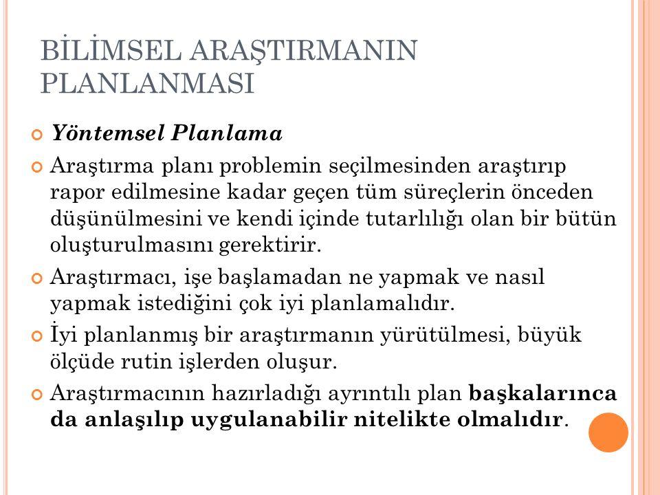BİLİMSEL ARAŞTIRMANIN PLANLANMASI Yöntemsel Planlama Araştırma planı problemin seçilmesinden araştırıp rapor edilmesine kadar geçen tüm süreçlerin önc