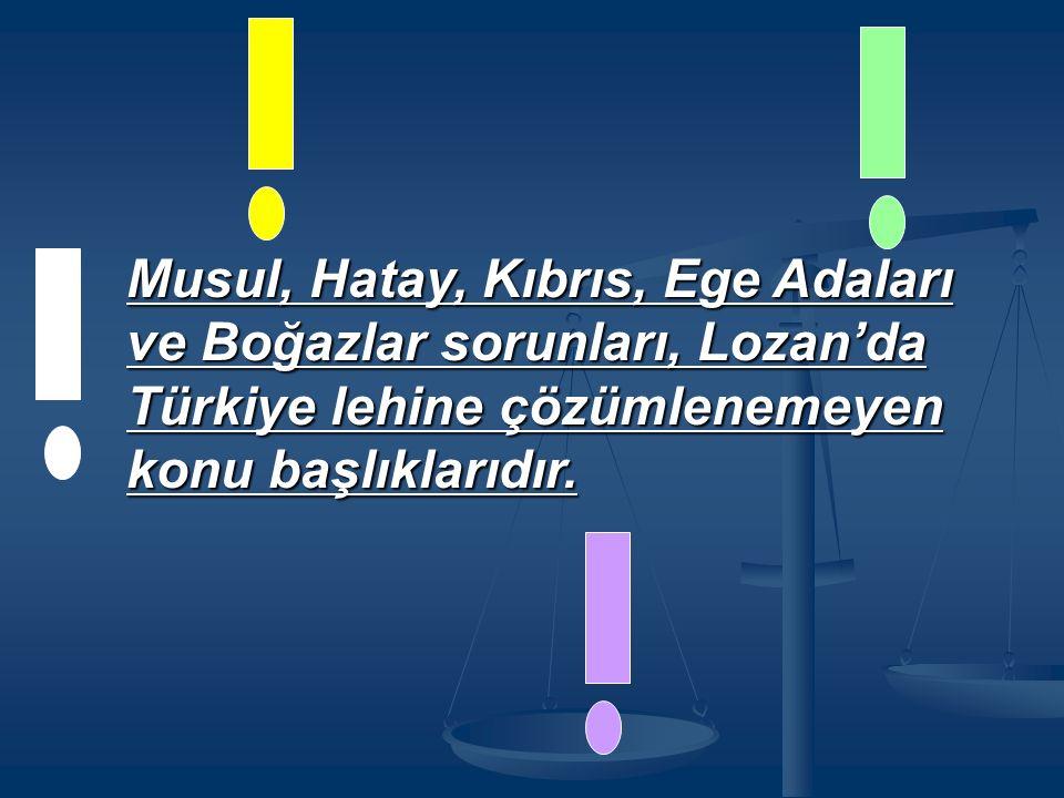 Musul, Hatay, Kıbrıs, Ege Adaları ve Boğazlar sorunları, Lozan'da Türkiye lehine çözümlenemeyen konu başlıklarıdır.