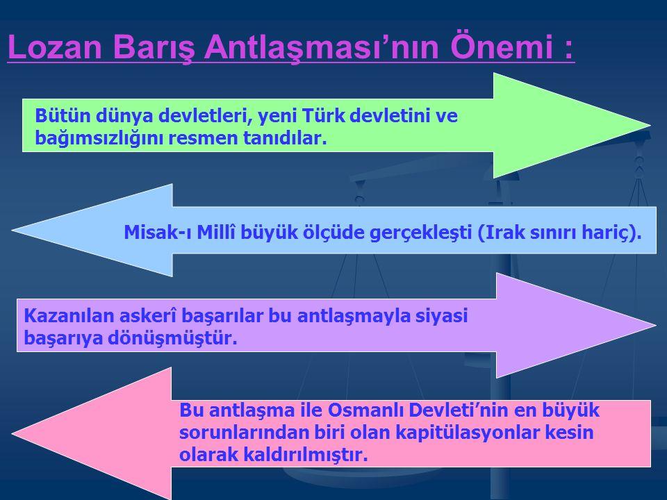 Lozan Barış Antlaşması'nın Önemi : Bütün dünya devletleri, yeni Türk devletini ve bağımsızlığını resmen tanıdılar.