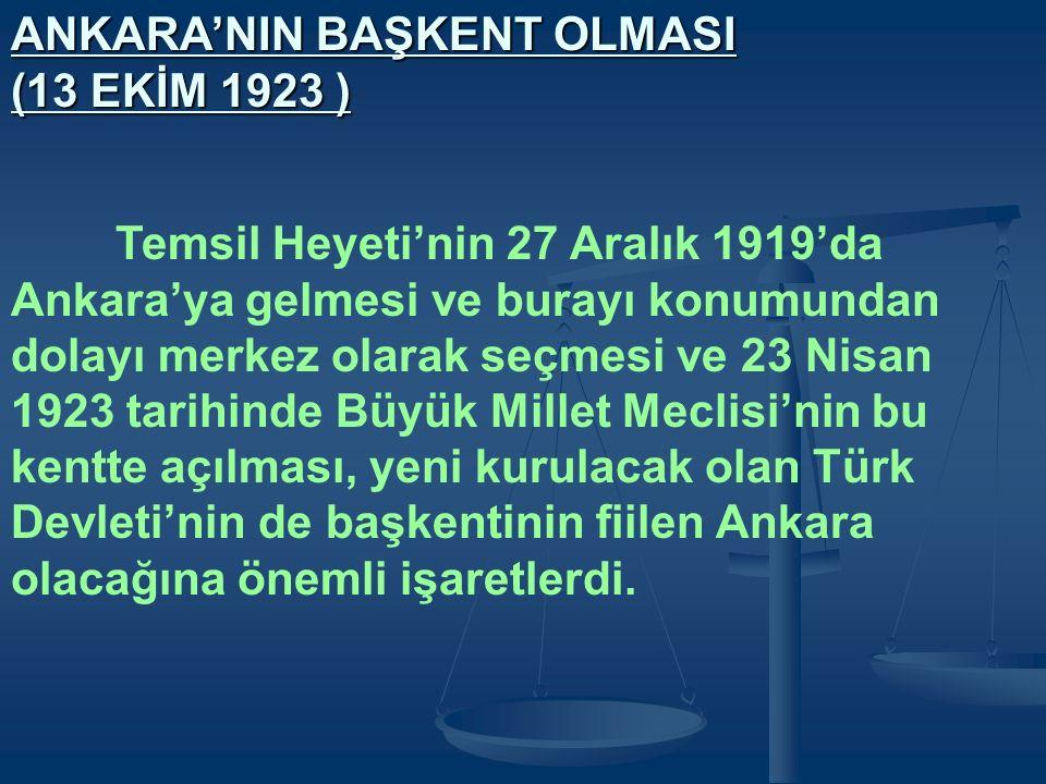ANKARA'NIN BAŞKENT OLMASI (13 EKİM 1923 ) Temsil Heyeti'nin 27 Aralık 1919'da Ankara'ya gelmesi ve burayı konumundan dolayı merkez olarak seçmesi ve 23 Nisan 1923 tarihinde Büyük Millet Meclisi'nin bu kentte açılması, yeni kurulacak olan Türk Devleti'nin de başkentinin fiilen Ankara olacağına önemli işaretlerdi.