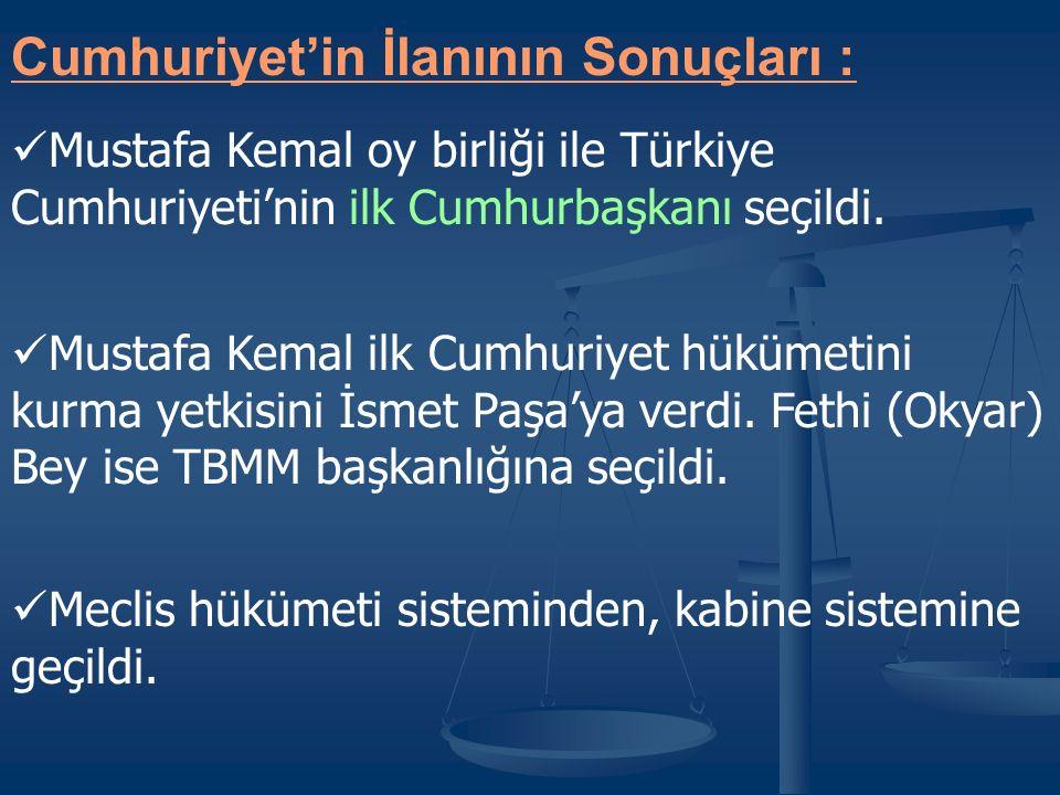 Cumhuriyet'in İlanının Sonuçları : Mustafa Kemal oy birliği ile Türkiye Cumhuriyeti'nin ilk Cumhurbaşkanı seçildi.