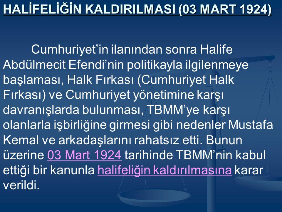HALİFELİĞİN KALDIRILMASI (03 MART 1924) Cumhuriyet'in ilanından sonra Halife Abdülmecit Efendi'nin politikayla ilgilenmeye başlaması, Halk Fırkası (Cumhuriyet Halk Fırkası) ve Cumhuriyet yönetimine karşı davranışlarda bulunması, TBMM'ye karşı olanlarla işbirliğine girmesi gibi nedenler Mustafa Kemal ve arkadaşlarını rahatsız etti.