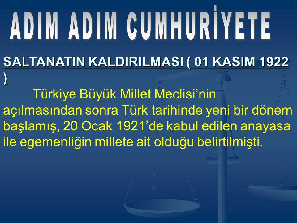 SALTANATIN KALDIRILMASI ( 01 KASIM 1922 ) Türkiye Büyük Millet Meclisi'nin açılmasından sonra Türk tarihinde yeni bir dönem başlamış, 20 Ocak 1921'de kabul edilen anayasa ile egemenliğin millete ait olduğu belirtilmişti.