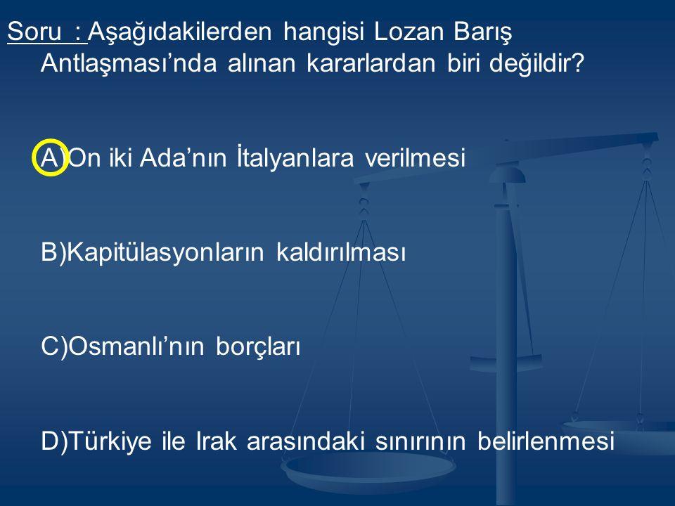 Soru: Aşağıdakilerden hangisi Lozan Barış Antlaşması'nda alınan kararlardan biri değildir.