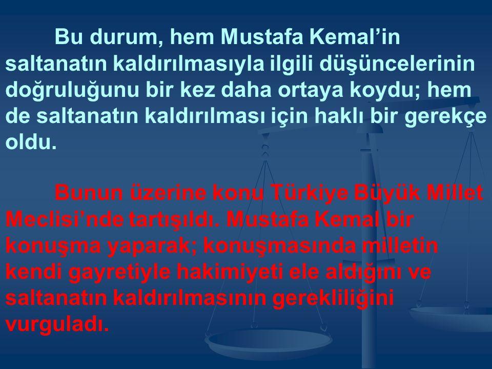 Bu durum, hem Mustafa Kemal'in saltanatın kaldırılmasıyla ilgili düşüncelerinin doğruluğunu bir kez daha ortaya koydu; hem de saltanatın kaldırılması için haklı bir gerekçe oldu.