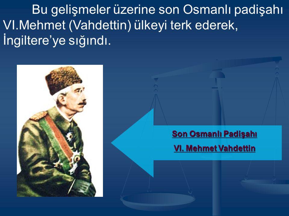 Bu gelişmeler üzerine son Osmanlı padişahı VI.Mehmet (Vahdettin) ülkeyi terk ederek, İngiltere'ye sığındı.