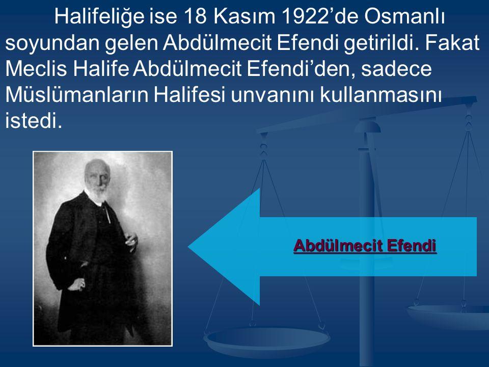 Halifeliğe ise 18 Kasım 1922'de Osmanlı soyundan gelen Abdülmecit Efendi getirildi.