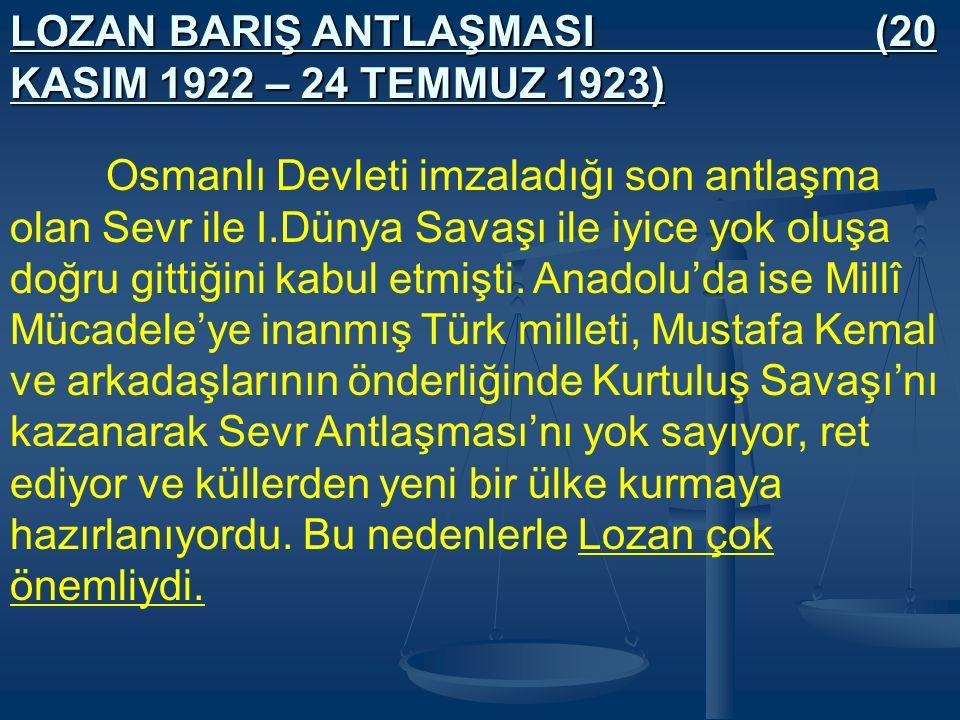 LOZAN BARIŞ ANTLAŞMASI (20 KASIM 1922 – 24 TEMMUZ 1923) Osmanlı Devleti imzaladığı son antlaşma olan Sevr ile I.Dünya Savaşı ile iyice yok oluşa doğru gittiğini kabul etmişti.