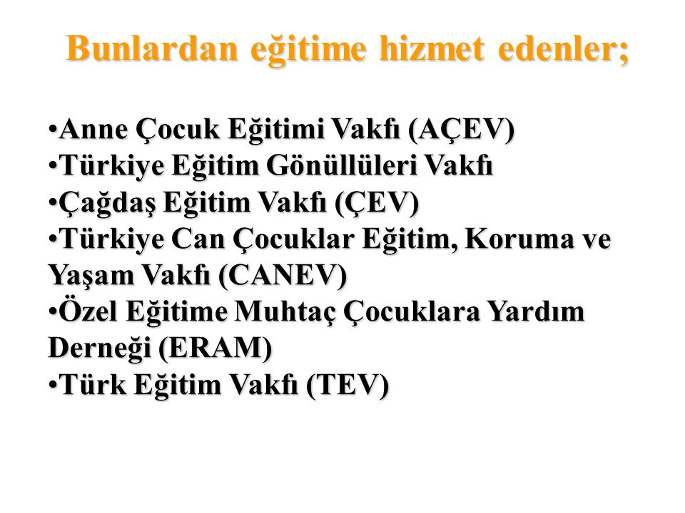 Bunlardan eğitime hizmet edenler; Anne Çocuk Eğitimi Vakfı (AÇEV) Türkiye Eğitim Gönüllüleri Vakfı Çağdaş Eğitim Vakfı (ÇEV) Türkiye Can Çocuklar Eğitim, Koruma ve Yaşam Vakfı (CANEV) Özel Eğitime Muhtaç Çocuklara Yardım Derneği (ERAM) Türk Eğitim Vakfı (TEV)