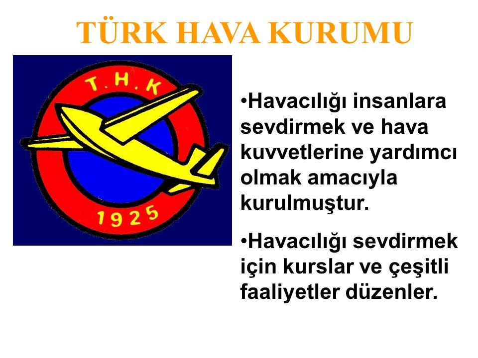 TÜRK HAVA KURUMU Havacılığı insanlara sevdirmek ve hava kuvvetlerine yardımcı olmak amacıyla kurulmuştur.