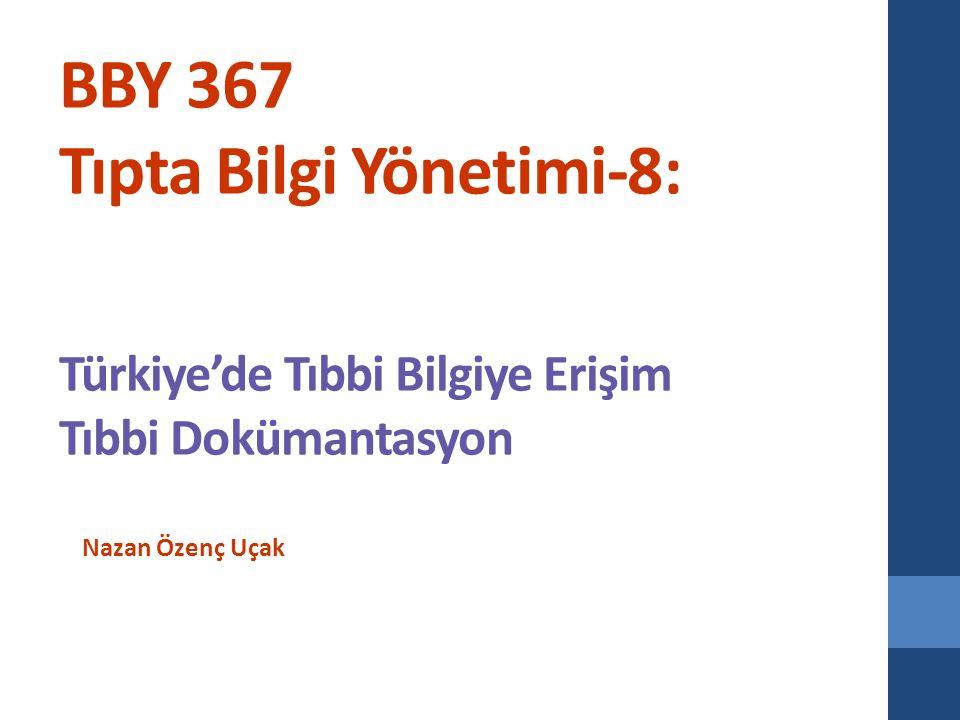 BBY 367 Tıpta Bilgi Yönetimi-8: Türkiye'de Tıbbi Bilgiye Erişim Tıbbi Dokümantasyon Nazan Özenç Uçak