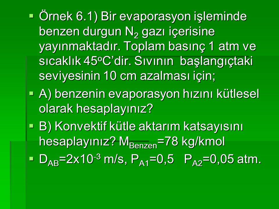  Örnek 6.1) Bir evaporasyon işleminde benzen durgun N 2 gazı içerisine yayınmaktadır. Toplam basınç 1 atm ve sıcaklık 45 o C'dir. Sıvının başlangıçta