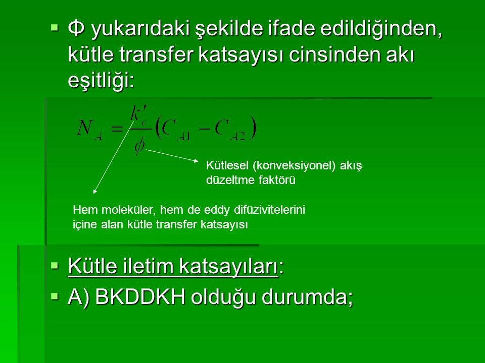  Φ yukarıdaki şekilde ifade edildiğinden, kütle transfer katsayısı cinsinden akı eşitliği:  Kütle iletim katsayıları:  A) BKDDKH olduğu durumda; He