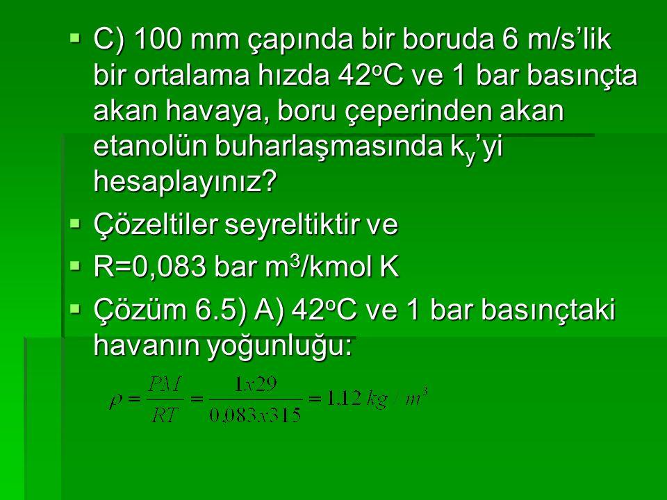  C) 100 mm çapında bir boruda 6 m/s'lik bir ortalama hızda 42 o C ve 1 bar basınçta akan havaya, boru çeperinden akan etanolün buharlaşmasında k y 'y