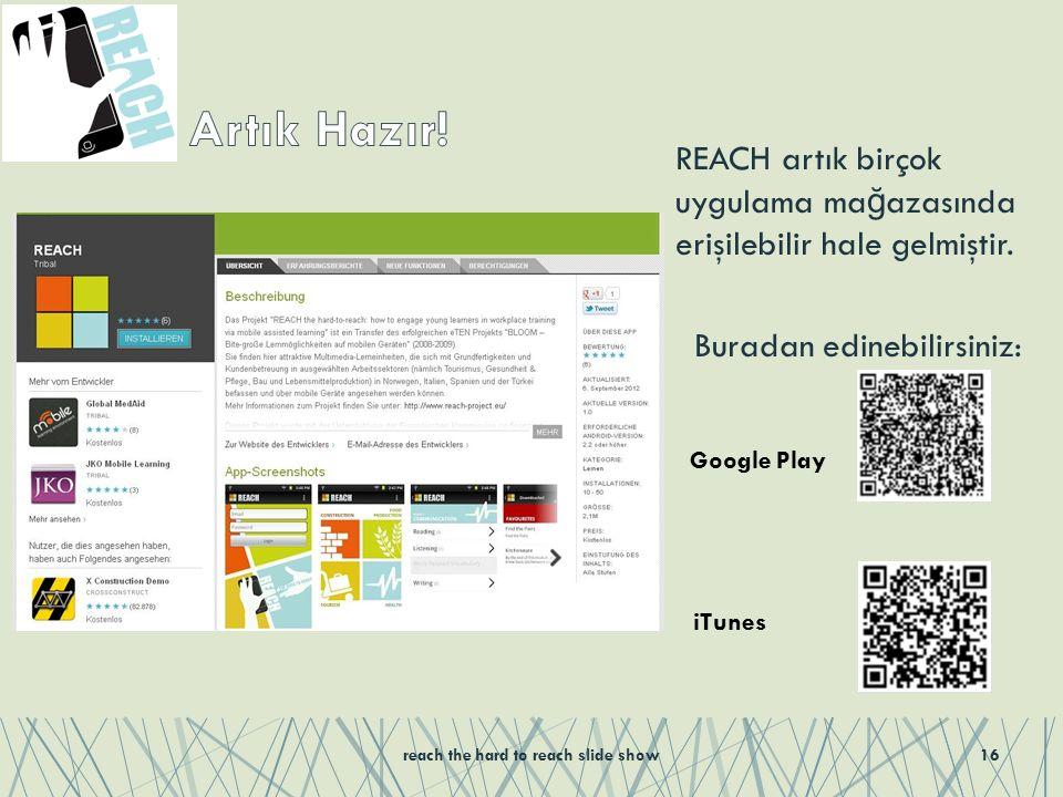 REACH artık birçok uygulama ma ğ azasında erişilebilir hale gelmiştir. Buradan edinebilirsiniz: reach the hard to reach slide show16 Google Play iTune