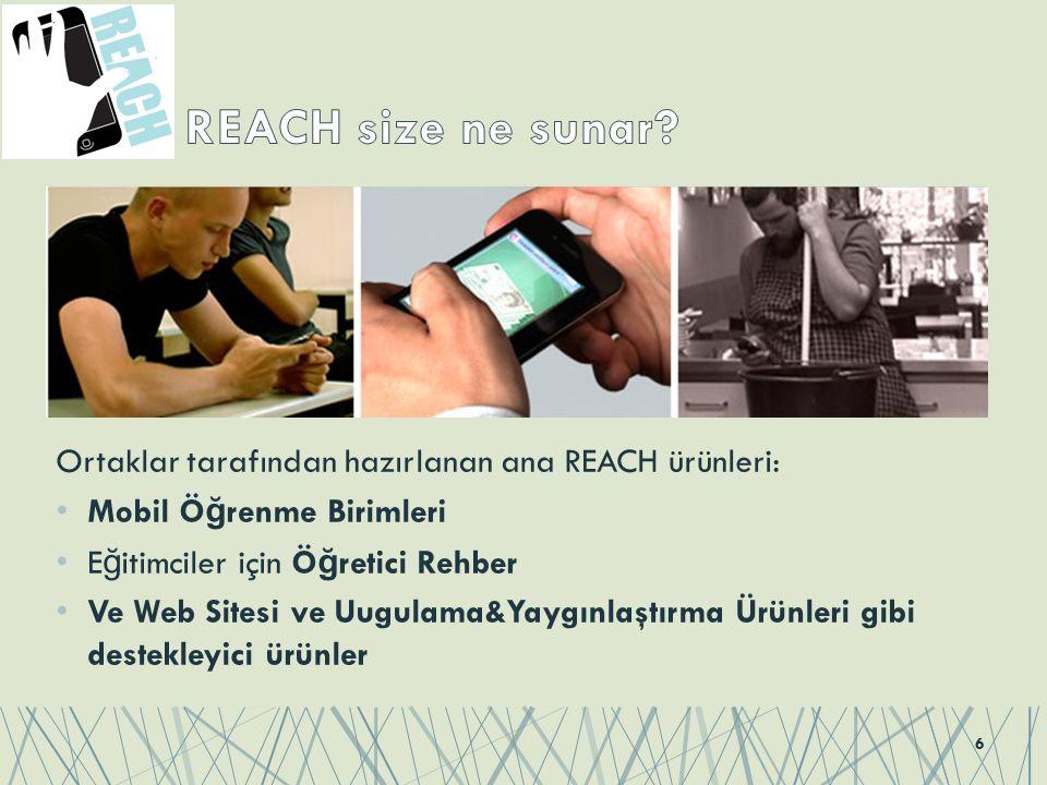 Ortaklar tarafından hazırlanan ana REACH ürünleri: Mobil Ö ğ renme Birimleri E ğ itimciler için Ö ğ retici Rehber Ve Web Sitesi ve Uugulama&Yaygınlaştırma Ürünleri gibi destekleyici ürünler 6