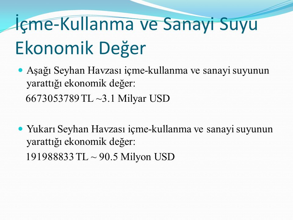 İçme-Kullanma ve Sanayi Suyu Ekonomik Değer Aşağı Seyhan Havzası içme-kullanma ve sanayi suyunun yarattığı ekonomik değer: 6673053789 TL ~3.1 Milyar U
