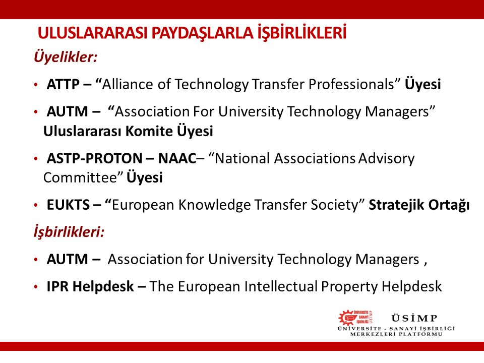 ULUSLARARASI PAYDAŞLARLA İŞBİRLİKLERİ Üyelikler: ATTP – Alliance of Technology Transfer Professionals Üyesi AUTM – Association For University Technology Managers Uluslararası Komite Üyesi ASTP-PROTON – NAAC– National Associations Advisory Committee Üyesi EUKTS – European Knowledge Transfer Society Stratejik Ortağı İşbirlikleri: AUTM – Association for University Technology Managers, IPR Helpdesk – The European Intellectual Property Helpdesk