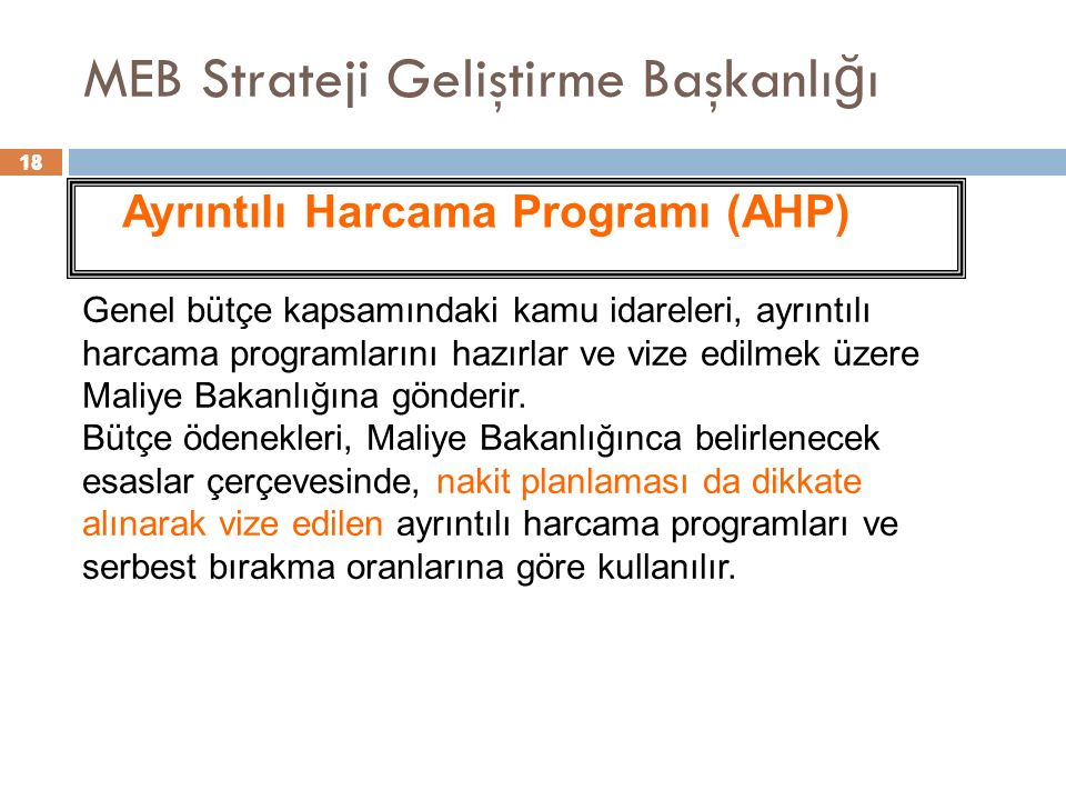 18 MEB Strateji Geliştirme Başkanlı ğ ı 18 Ayrıntılı Harcama Programı (AHP) Genel bütçe kapsamındaki kamu idareleri, ayrıntılı harcama programlarını hazırlar ve vize edilmek üzere Maliye Bakanlığına gönderir.