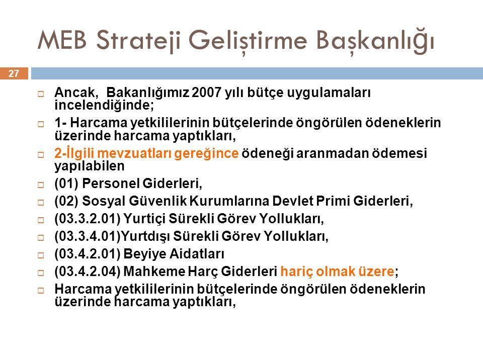27 MEB Strateji Geliştirme Başkanlı ğ ı  Ancak, Bakanlığımız 2007 yılı bütçe uygulamaları incelendiğinde;  1- Harcama yetkililerinin bütçelerinde öngörülen ödeneklerin üzerinde harcama yaptıkları,  2-İlgili mevzuatları gereğince ödeneği aranmadan ödemesi yapılabilen  (01) Personel Giderleri,  (02) Sosyal Güvenlik Kurumlarına Devlet Primi Giderleri,  (03.3.2.01) Yurtiçi Sürekli Görev Yollukları,  (03.3.4.01)Yurtdışı Sürekli Görev Yollukları,  (03.4.2.01) Beyiye Aidatları  (03.4.2.04) Mahkeme Harç Giderleri hariç olmak üzere;  Harcama yetkililerinin bütçelerinde öngörülen ödeneklerin üzerinde harcama yaptıkları,