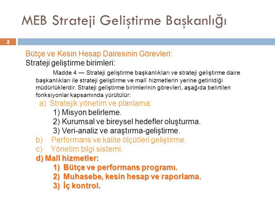 4 MEB Strateji Geliştirme Başkanlı ğ ı Malî hizmetler fonksiyonu Madde 9 — Malî hizmetler fonksiyonu kapsamında yürütülecek görevler şunlardır: Madde 9 — Malî hizmetler fonksiyonu kapsamında yürütülecek görevler şunlardır: a) Bütçe ve performans programı; a) Bütçe ve performans programı; 1) Performans programı hazırlıklarının koordinasyonunu sağlamak, 1) Performans programı hazırlıklarının koordinasyonunu sağlamak, 2) Bütçeyi hazırlamak, 2) Bütçeyi hazırlamak, 3) Ayrıntılı harcama veya finansman programını hazırlama 3) Ayrıntılı harcama veya finansman programını hazırlama 4) Bütçe işlemlerini gerçekleştirmek ve kayıtlarını tutmak, 4) Bütçe işlemlerini gerçekleştirmek ve kayıtlarını tutmak, 5) Ödenek gönderme belgesi düzenlemek, 5) Ödenek gönderme belgesi düzenlemek, 6) Gelirlerin tahakkuku ile gelir ve alacakların takip işlemlerini yürütmek, 6) Gelirlerin tahakkuku ile gelir ve alacakların takip işlemlerini yürütmek, 4