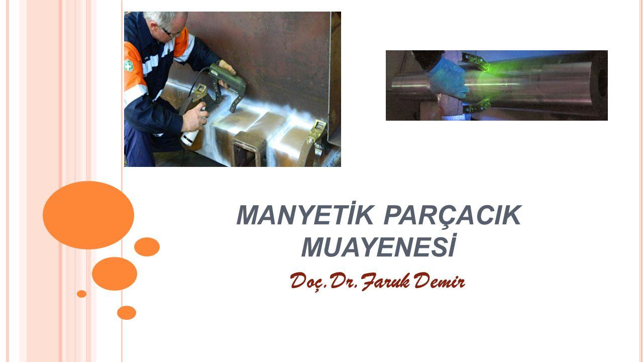 MANYETİK PARÇACIK MUAYENESİ Manyetik parçacık muayenesi ferromanyetik özelliğe sahip demir, nikel, kobalt ve bunların alaşımları olan malzemelerin yüzey ve yüzey altı süreksizliklerinin tespitinde kullanılan bir muayene metodudur.