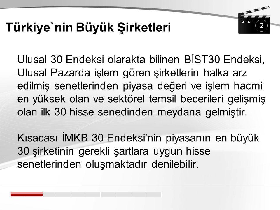 Türkiye`nin Büyük Şirketleri 2 SCENE Ulusal 30 Endeksi olarakta bilinen BİST30 Endeksi, Ulusal Pazarda işlem gören şirketlerin halka arz edilmiş senetlerinden piyasa değeri ve işlem hacmi en yüksek olan ve sektörel temsil becerileri gelişmiş olan ilk 30 hisse senedinden meydana gelmiştir.