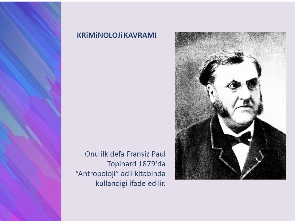 "KRiMiNOLOJi KAVRAMI Onu ilk defa Fransiz Paul Topinard 1879'da ""Antropoloji"" adli kitabinda kullandigi ifade edilir."