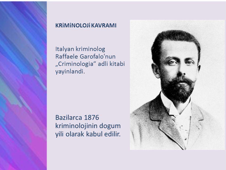 "KRiMiNOLOJi KAVRAMI Italyan kriminolog Raffaele Garofalo'nun ""Criminologia"" adli kitabi yayinlandi. Bazilarca 1876 kriminolojinin dogum yili olarak ka"