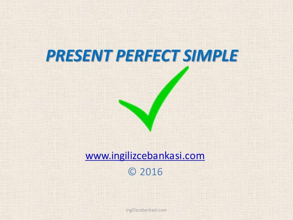 PRESENT PERFECT SIMPLE www.ingilizcebankasi.com © 2016 ingilizcebankasi.com