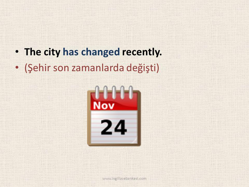 The city has changed recently. (Şehir son zamanlarda değişti) www.ingilizcebankasi.com
