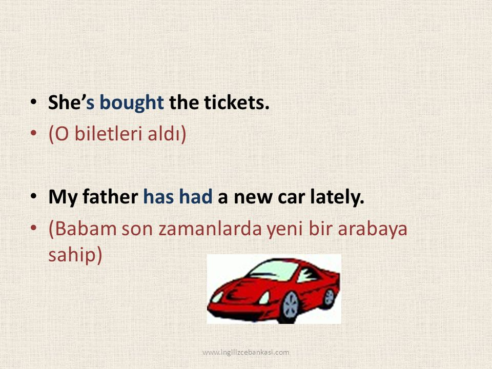 She's bought the tickets. (O biletleri aldı) My father has had a new car lately.