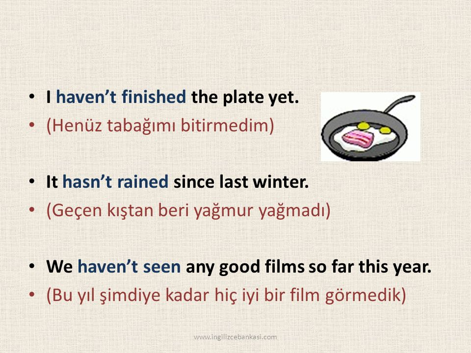 I haven't finished the plate yet. (Henüz tabağımı bitirmedim) It hasn't rained since last winter.