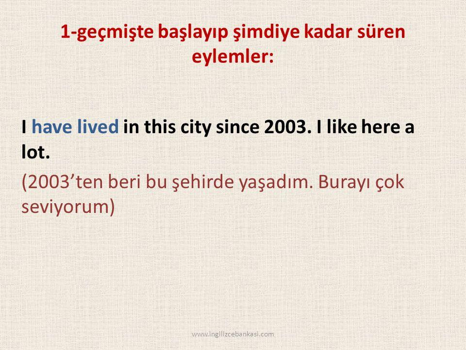 1-geçmişte başlayıp şimdiye kadar süren eylemler: I have lived in this city since 2003.