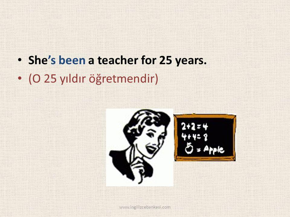She's been a teacher for 25 years. (O 25 yıldır öğretmendir) www.ingilizcebankasi.com