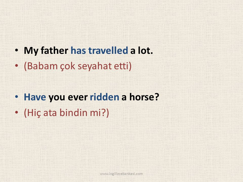 My father has travelled a lot. (Babam çok seyahat etti) Have you ever ridden a horse.