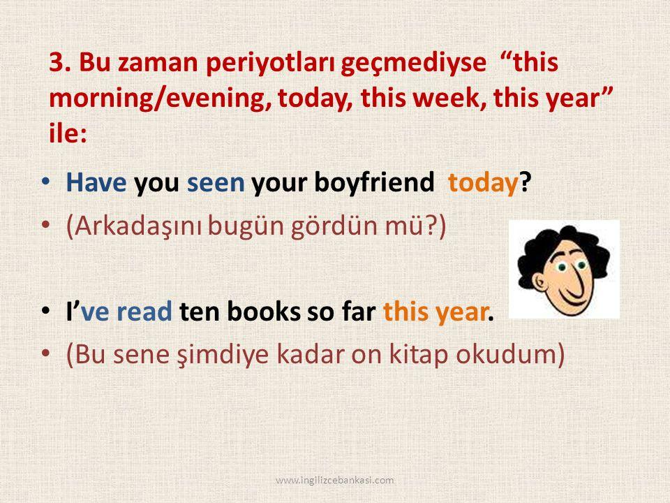 "3. Bu zaman periyotları geçmediyse ""this morning/evening, today, this week, this year"" ile: Have you seen your boyfriend today? (Arkadaşını bugün görd"