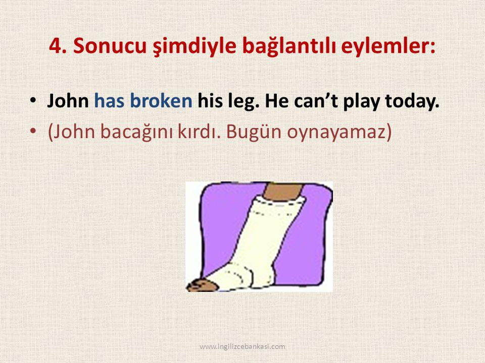 4. Sonucu şimdiyle bağlantılı eylemler: John has broken his leg.