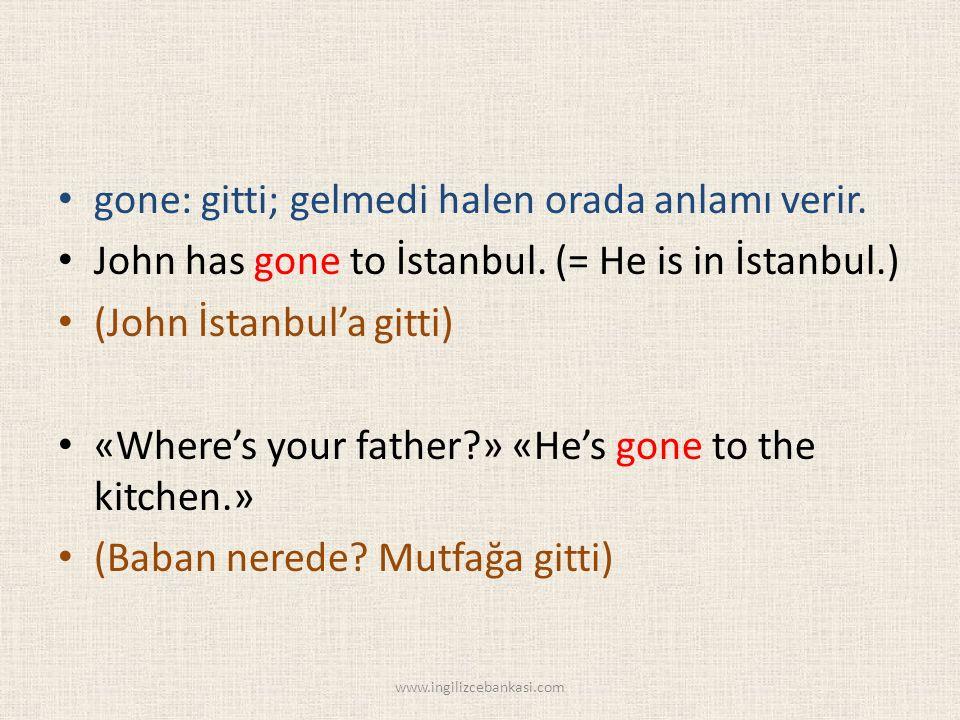 gone: gitti; gelmedi halen orada anlamı verir. John has gone to İstanbul.