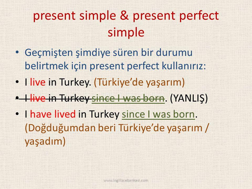 present simple & present perfect simple Geçmişten şimdiye süren bir durumu belirtmek için present perfect kullanırız: I live in Turkey.