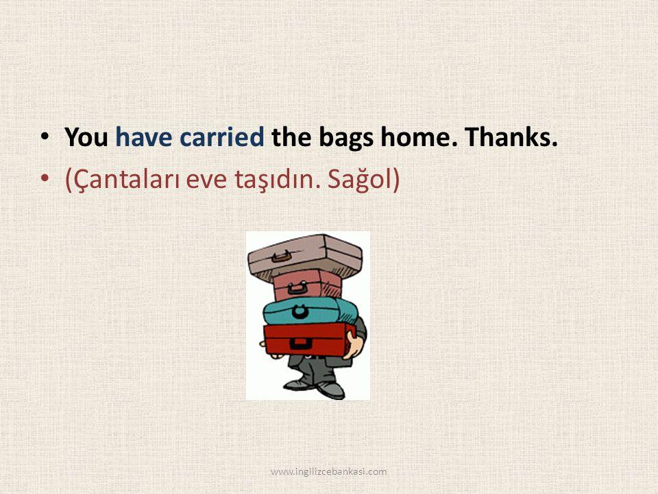 You have carried the bags home. Thanks. (Çantaları eve taşıdın. Sağol) www.ingilizcebankasi.com