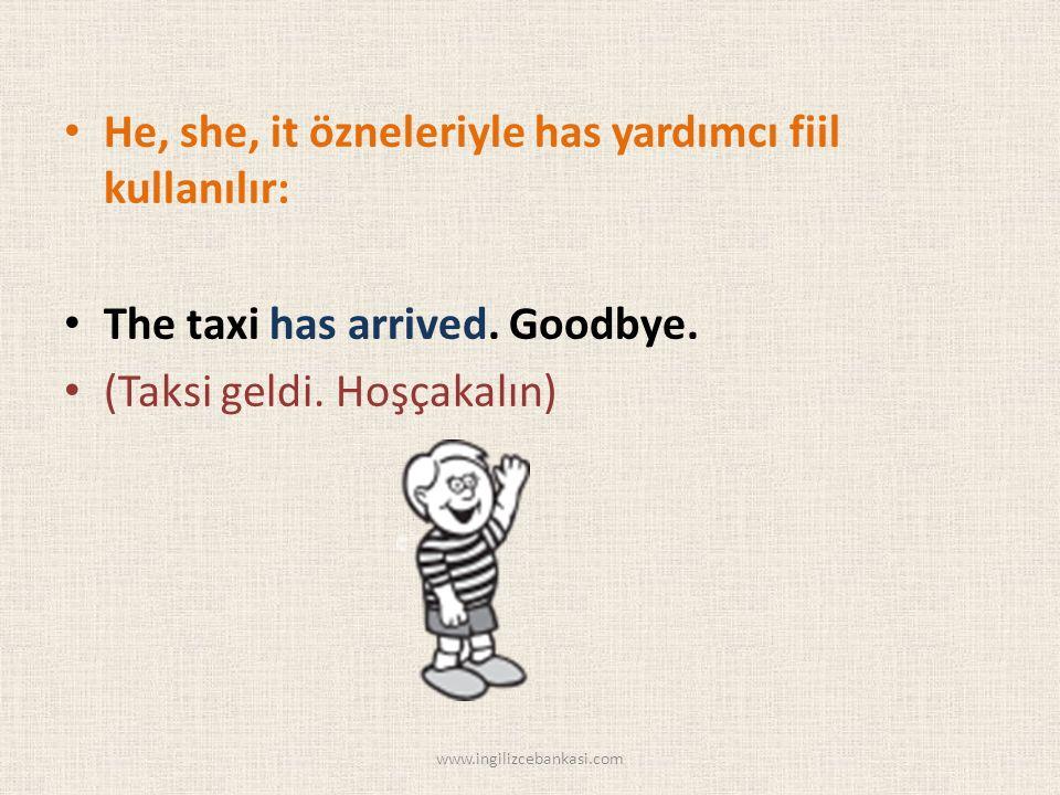 He, she, it özneleriyle has yardımcı fiil kullanılır: The taxi has arrived.