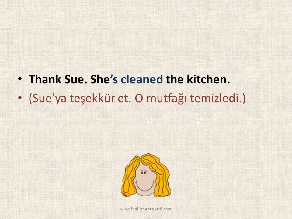 Thank Sue. She's cleaned the kitchen. (Sue'ya teşekkür et.