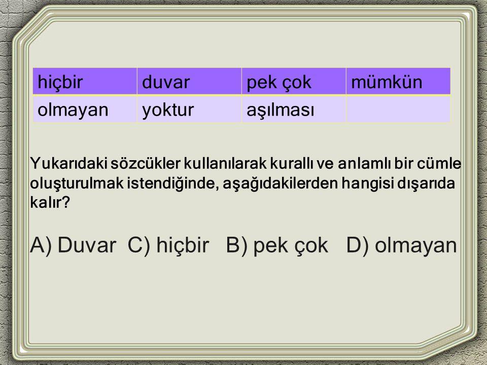 A) Duvar C) hiçbir B) pek çok D) olmayan hiçbirduvarpek çokmümkün olmayanyokturaşılması Yukarıdaki sözcükler kullanılarak kurallı ve anlamlı bir cümle oluşturulmak istendiğinde, aşağıdakilerden hangisi dışarıda kalır