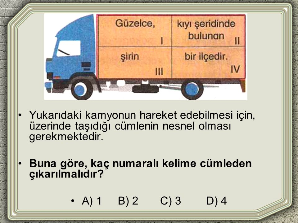 Yukarıdaki kamyonun hareket edebilmesi için, üzerinde taşıdığı cümlenin nesnel olması gerekmektedir. Buna göre, kaç numaralı kelime cümleden çıkarılma