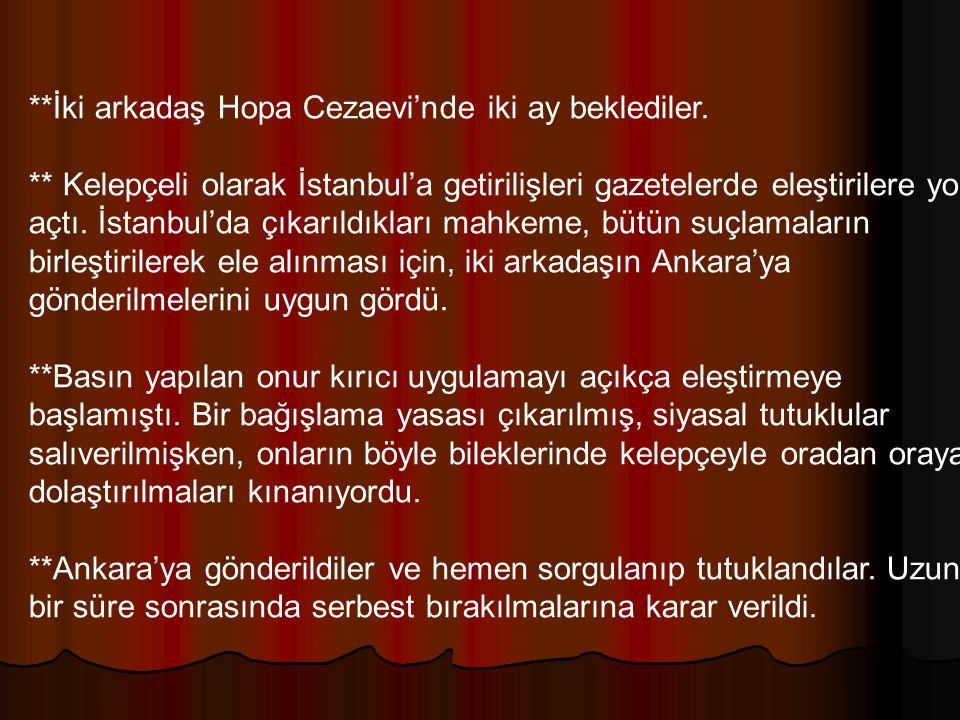 **İki arkadaş Hopa Cezaevi'nde iki ay beklediler. ** Kelepçeli olarak İstanbul'a getirilişleri gazetelerde eleştirilere yol açtı. İstanbul'da çıkarıld