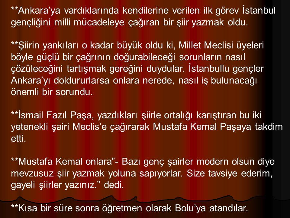 **Ankara'ya vardıklarında kendilerine verilen ilk görev İstanbul gençliğini milli mücadeleye çağıran bir şiir yazmak oldu. **Şiirin yankıları o kadar
