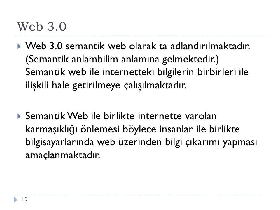 Web 3.0  Web 3.0 semantik web olarak ta adlandırılmaktadır. (Semantik anlambilim anlamına gelmektedir.) Semantik web ile internetteki bilgilerin birb